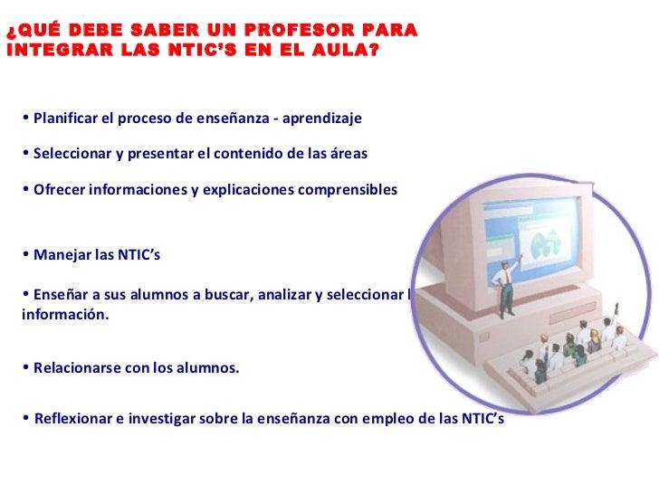 ¿QUÉ DEBE SABER UN PROFESOR PARA INTEGRAR LAS NTIC'S EN EL AULA? <ul><li>Planificar el proceso de enseñanza - aprendizaje ...