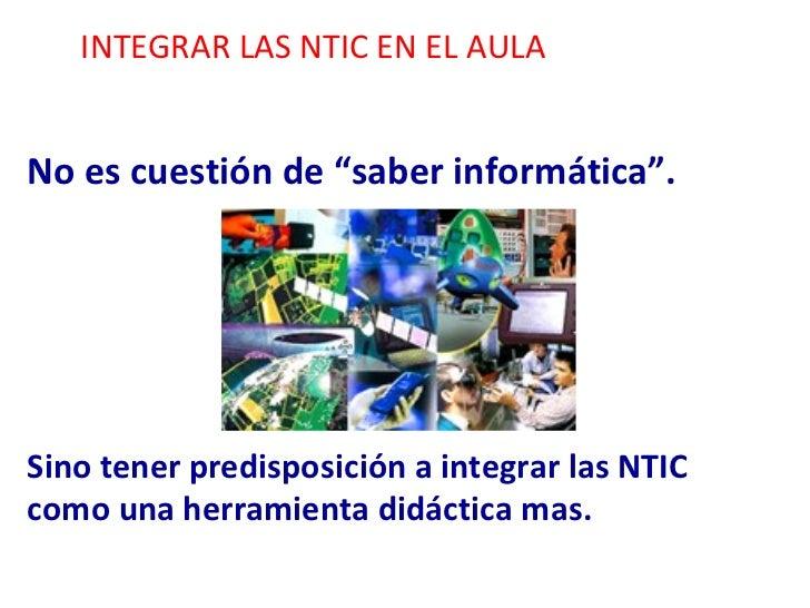 """INTEGRAR LAS NTIC EN EL AULA No es cuestión de """"saber informática"""". Sino tener predisposición a integrar las NTIC como una..."""