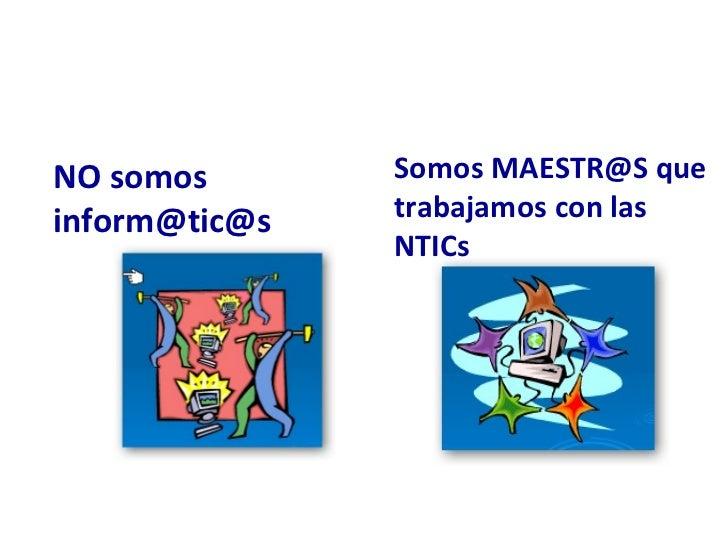 NO somos inform@tic@s Somos MAESTR@S que trabajamos con las NTICs