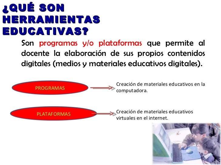 ¿QUÉ SON HERRAMIENTAS EDUCATIVAS? Son  programas y/o plataformas  que permite al docente la elaboración de sus propios con...