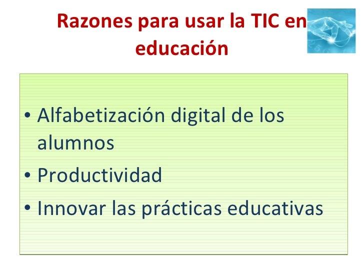 Razones para usar la TIC en educación <ul><li>Alfabetización digital de los alumnos </li></ul><ul><li>Productividad </li><...