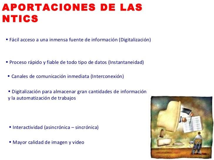 APORTACIONES DE LAS  NTICS <ul><li>Fácil acceso a una inmensa fuente de información (Digitalización) </li></ul><ul><li>Pro...