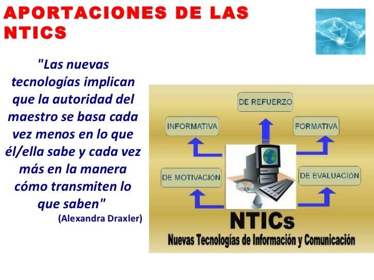 """APORTACIONES DE LAS  NTICS """"Las nuevas tecnologías implican que la autoridad del maestro se basa cada vez menos en lo..."""
