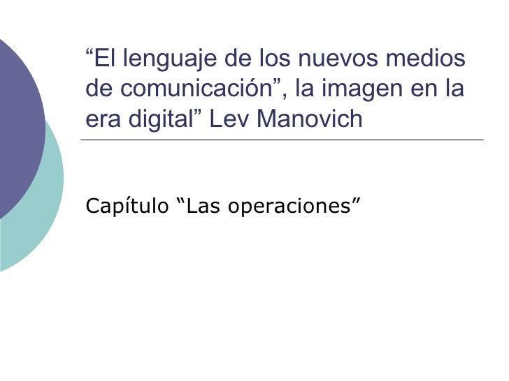 """"""" El lenguaje de los nuevos medios de comunicación"""", la imagen en la era digital"""" Lev Manovich Capítulo """"Las operaciones"""""""