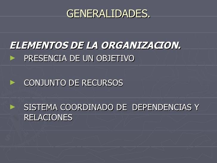 GENERALIDADES. <ul><li>ELEMENTOS DE LA ORGANIZACION. </li></ul><ul><li>PRESENCIA DE UN OBJETIVO </li></ul><ul><li>CONJUNTO...