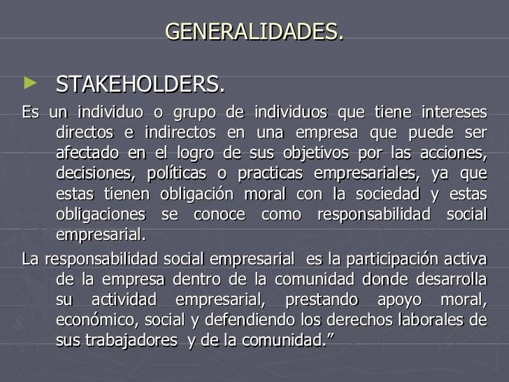 GENERALIDADES. <ul><li>STAKEHOLDERS. </li></ul><ul><li>Es un individuo o grupo de individuos que tiene intereses directos ...