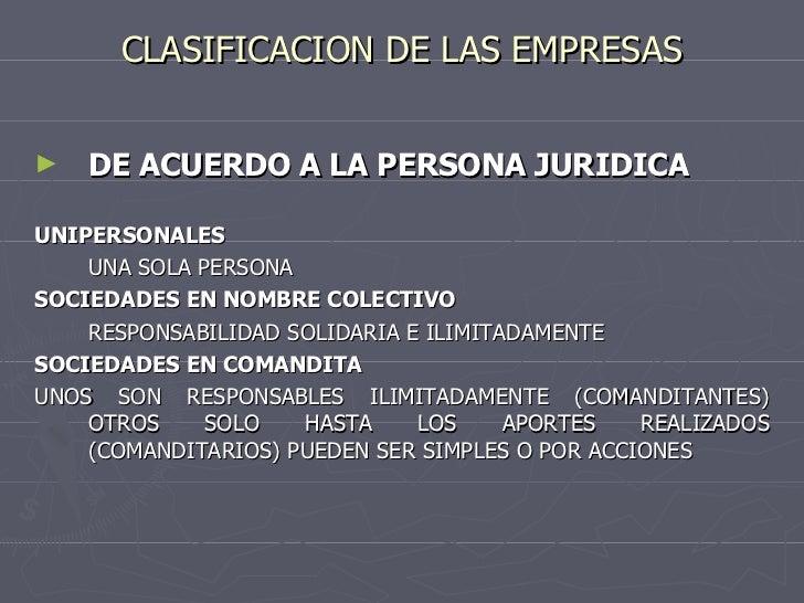 CLASIFICACION DE LAS EMPRESAS <ul><li>DE ACUERDO A LA PERSONA JURIDICA </li></ul><ul><li>UNIPERSONALES </li></ul><ul><li>U...