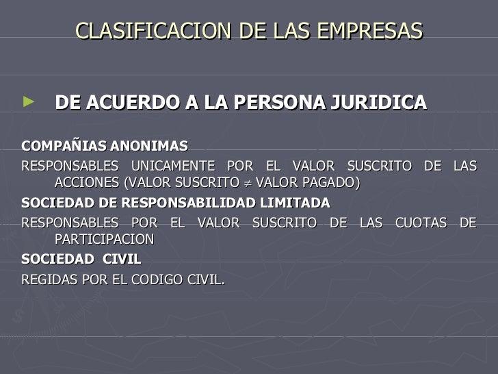 CLASIFICACION DE LAS EMPRESAS <ul><li>DE ACUERDO A LA PERSONA JURIDICA </li></ul><ul><li>COMPAÑIAS ANONIMAS </li></ul><ul>...