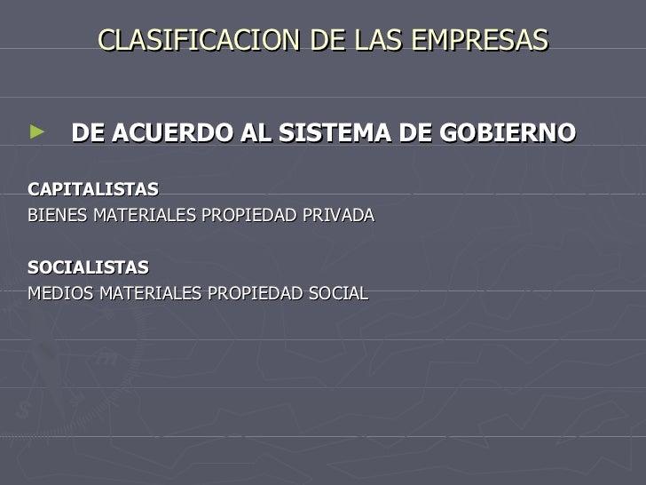 CLASIFICACION DE LAS EMPRESAS <ul><li>DE ACUERDO AL SISTEMA DE GOBIERNO </li></ul><ul><li>CAPITALISTAS </li></ul><ul><li>B...
