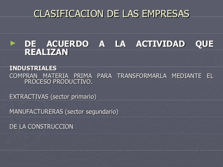 CLASIFICACION DE LAS EMPRESAS <ul><li>DE ACUERDO A LA ACTIVIDAD QUE REALIZAN </li></ul><ul><li>INDUSTRIALES </li></ul><ul>...