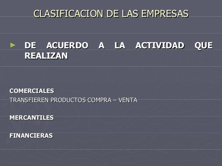 CLASIFICACION DE LAS EMPRESAS <ul><li>DE ACUERDO A LA ACTIVIDAD QUE REALIZAN </li></ul><ul><li>COMERCIALES </li></ul><ul><...
