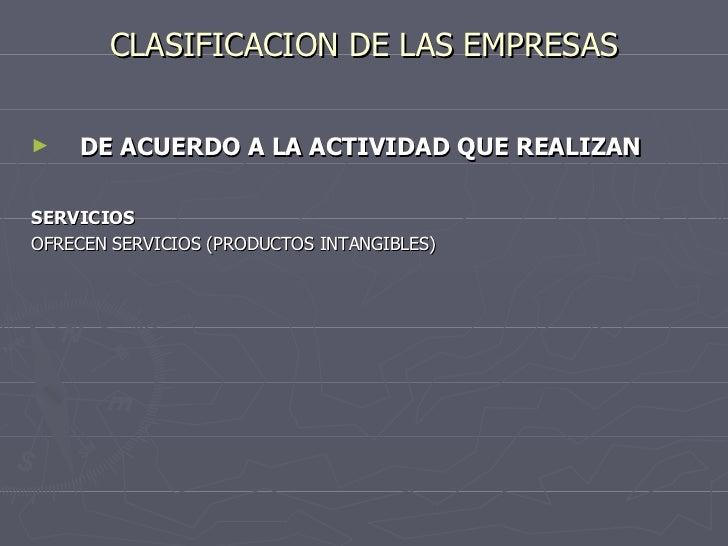 CLASIFICACION DE LAS EMPRESAS <ul><li>DE ACUERDO A LA ACTIVIDAD QUE REALIZAN </li></ul><ul><li>SERVICIOS </li></ul><ul><li...