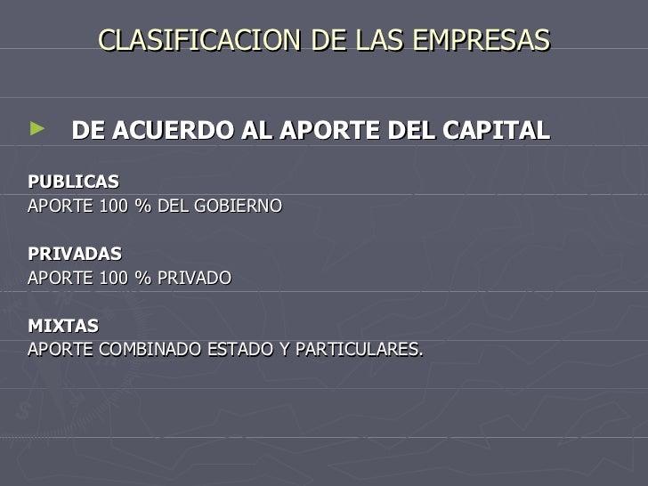 CLASIFICACION DE LAS EMPRESAS <ul><li>DE ACUERDO AL APORTE DEL CAPITAL </li></ul><ul><li>PUBLICAS </li></ul><ul><li>APORTE...