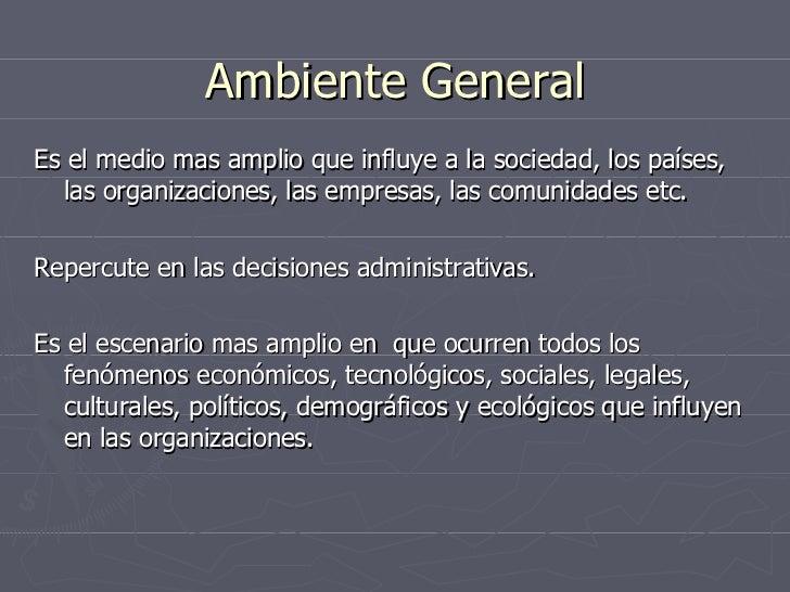 Ambiente General <ul><li>Es el medio mas amplio que influye a la sociedad, los países, las organizaciones, las empresas, l...