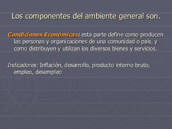 Los componentes del ambiente general son. <ul><li>Condiciones Económicas :  esta parte define como producen las personas y...
