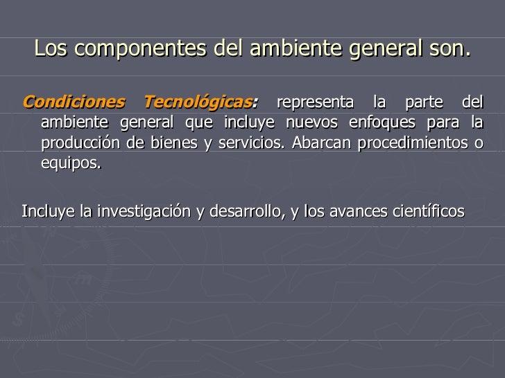 Los componentes del ambiente general son. <ul><li>Condiciones Tecnológicas :  representa la parte del ambiente general que...
