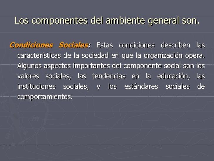 Los componentes del ambiente general son. <ul><li>Condiciones Sociales :  Estas condiciones describen las características ...