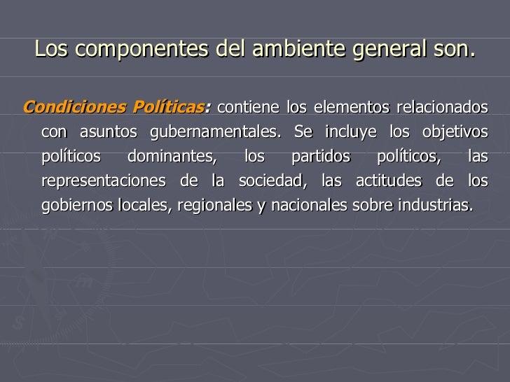 Los componentes del ambiente general son. <ul><li>Condiciones Políticas :  contiene los elementos relacionados con asuntos...