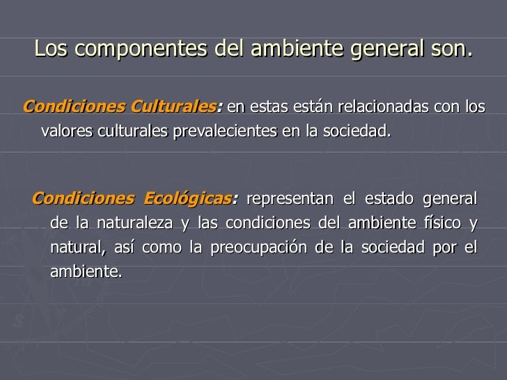 Los componentes del ambiente general son. <ul><li>Condiciones Culturales :  en estas están relacionadas con los valores cu...