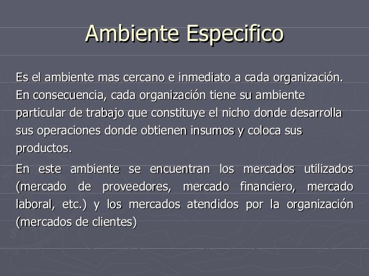 Ambiente Especifico <ul><li>Es el ambiente mas cercano e inmediato a cada organización. En consecuencia, cada organización...