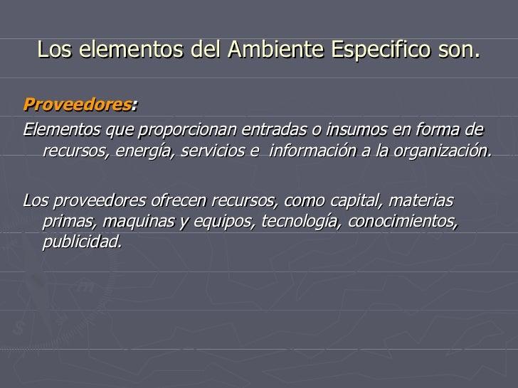 Los elementos del Ambiente Especifico son. <ul><li>Proveedores : </li></ul><ul><li>Elementos que proporcionan entradas o i...
