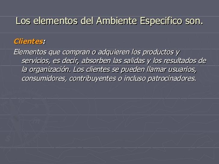 Los elementos del Ambiente Especifico son. <ul><li>Clientes : </li></ul><ul><li>Elementos que compran o adquieren los prod...