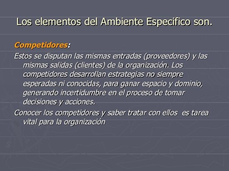 Los elementos del Ambiente Especifico son. Competidores : Estos se disputan las mismas entradas (proveedores) y las mismas...