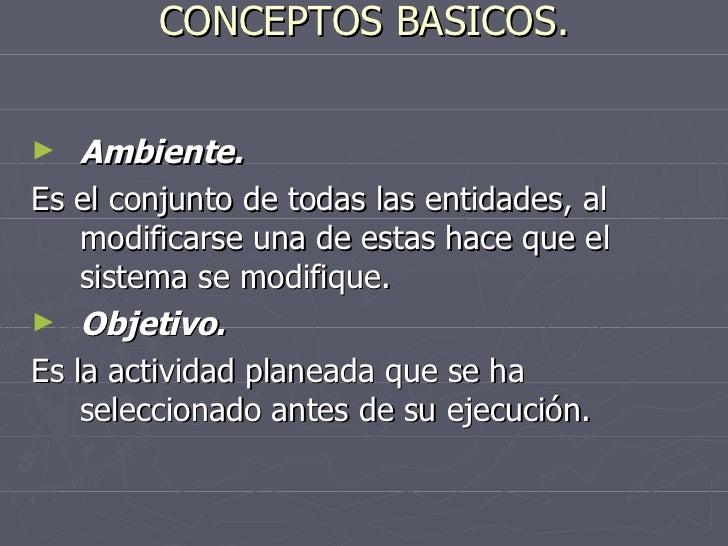 CONCEPTOS BASICOS. <ul><li>Ambiente. </li></ul><ul><li>Es el conjunto de todas las entidades, al modificarse una de estas ...