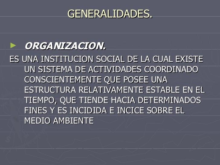 GENERALIDADES. <ul><li>ORGANIZACION. </li></ul><ul><li>ES UNA INSTITUCION SOCIAL DE LA CUAL EXISTE UN SISTEMA DE ACTIVIDAD...