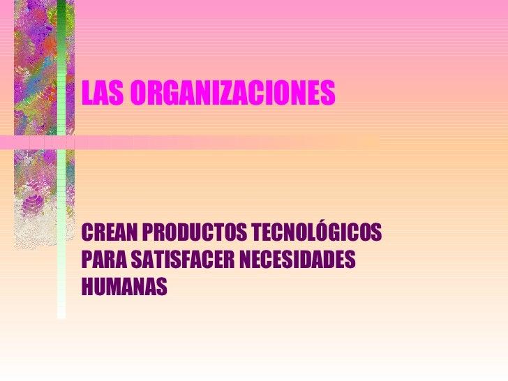 LAS ORGANIZACIONES CREAN PRODUCTOS TECNOLÓGICOS  PARA SATISFACER NECESIDADES HUMANAS