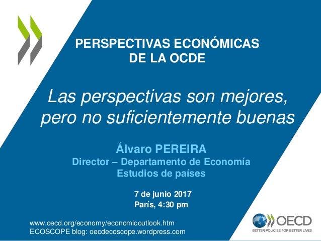 PERSPECTIVAS ECONÓMICAS DE LA OCDE Las perspectivas son mejores, pero no suficientemente buenas www.oecd.org/economy/econo...