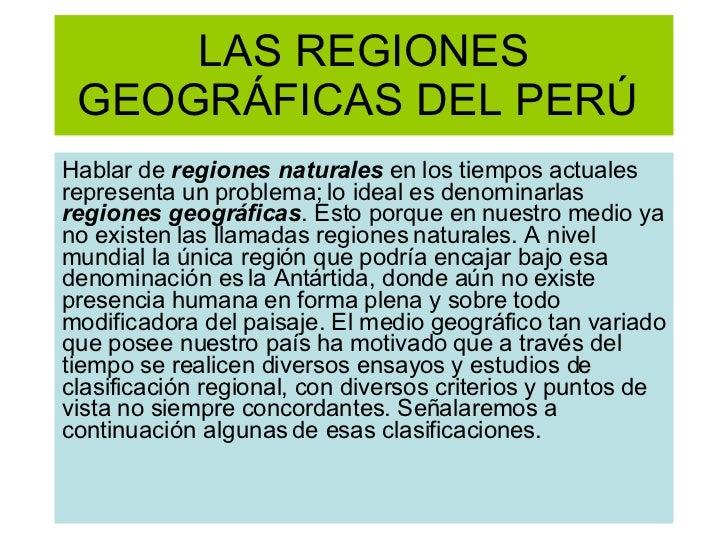 LAS REGIONES GEOGRÁFICAS DEL PERÚ  Hablar de  regiones naturales  en los tiempos actuales representa un problema; lo ideal...
