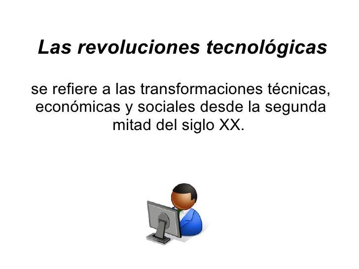 Las revoluciones tecnológicas se refiere a las transformaciones técnicas, económicas y sociales desde la segunda mitad del...