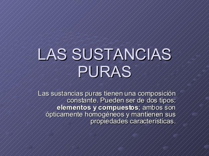 LAS SUSTANCIAS PURAS Las sustancias puras tienen una composición constante. Pueden ser de dos tipos:  elementos y compuest...