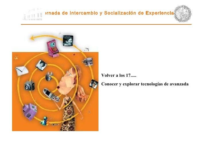 Jornada de Intercambio y Socialización de Experiencias   Volver a los 17..... Conocer y explorar tecnologías de avanzada