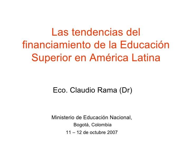 Las tendencias del financiamiento de la Educación Superior en América Latina Eco. Claudio Rama (Dr) Ministerio de Educació...