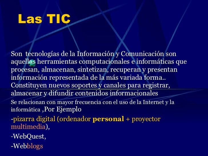Las TIC <ul><li>Son  tecnologías de la Información y Comunicación son aquellas herramientas computacionales e informáticas...