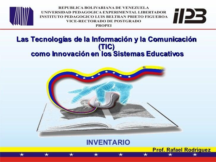 Las Tecnologías de la Información y la Comunicación (TIC) como Innovación en los Sistemas Educativos INVENTARIO Prof. Raf...