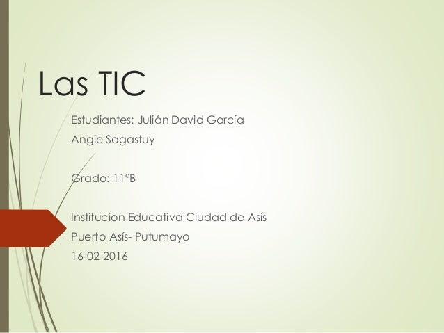 Las TIC Estudiantes: Julián David García Angie Sagastuy Grado: 11°B Institucion Educativa Ciudad de Asís Puerto Asís- Putu...