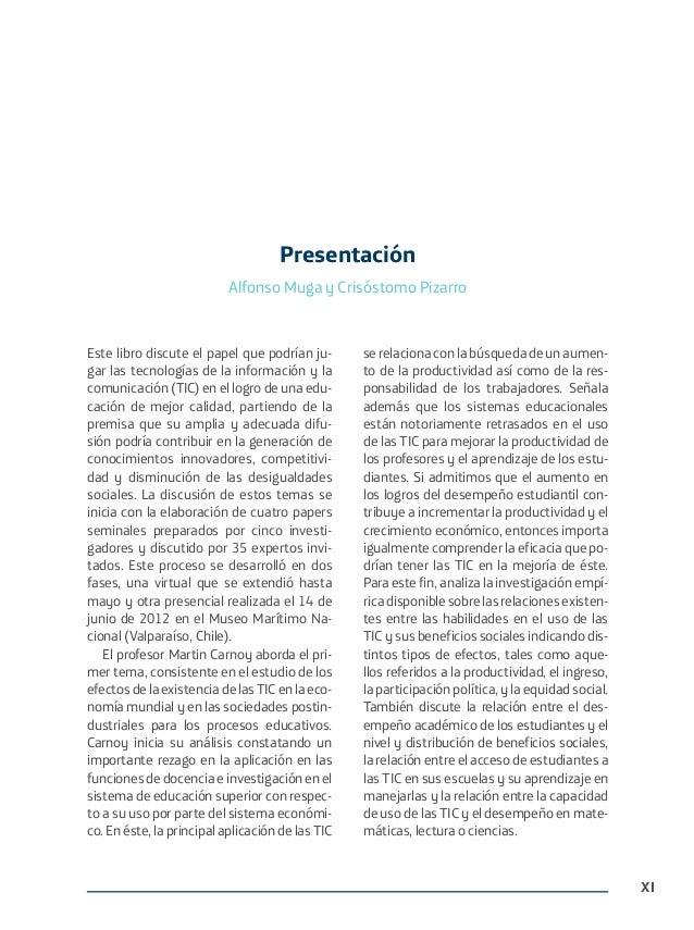 XI Este libro discute el papel que podrían ju- gar las tecnologías de la información y la comunicación (TIC) en el logro d...