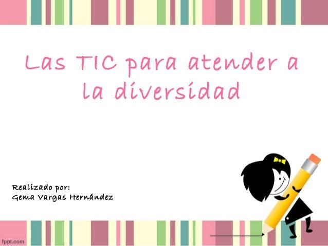 Las TIC para atender a la diversidad Realizado por: Gema Vargas Hernández