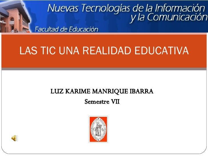 LUZ KARIME MANRIQUE IBARRA Semestre VII LAS TIC UNA REALIDAD EDUCATIVA