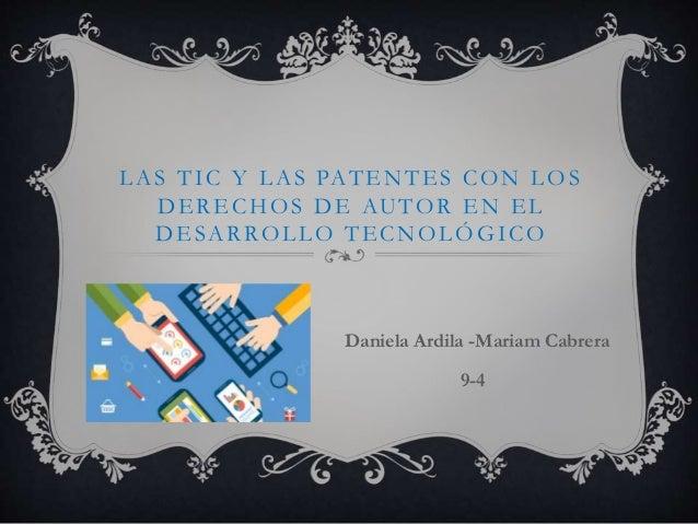 LAS TIC Y LAS PATENTES CON LOS DERECHOS DE AUTOR EN EL DESARROLLO TECNOLÓGICO Daniela Ardila -Mariam Cabrera 9-4