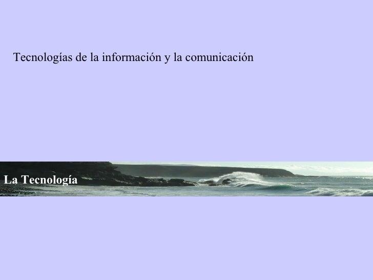 La Tecnología   Tecnologías de la información y la comunicación