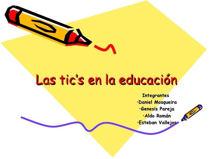 Las tic's en la educación <ul><li>Integrantes  </li></ul><ul><li>Daniel Mosqueira </li></ul><ul><li>Genesis Pareja </li></...
