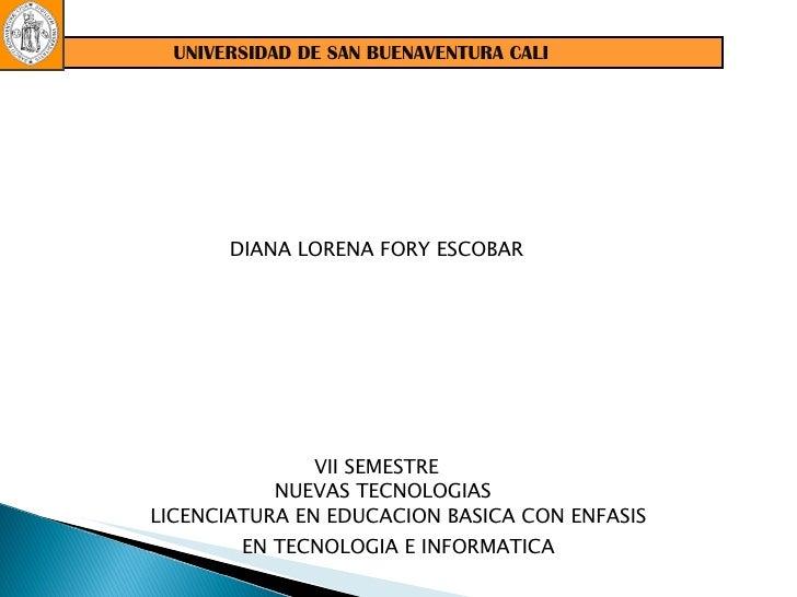 UNIVERSIDAD DE SAN BUENAVENTURA CALI DIANA LORENA FORY ESCOBAR  LICENCIATURA EN EDUCACION BASICA CON ENFASIS EN TECNOLOGIA...
