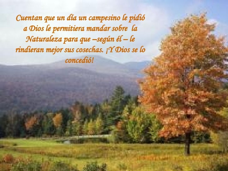Cuentan que un día un campesino le pidió a Dios le permitiera mandar sobre la Naturaleza para que –según él – le rindiera...