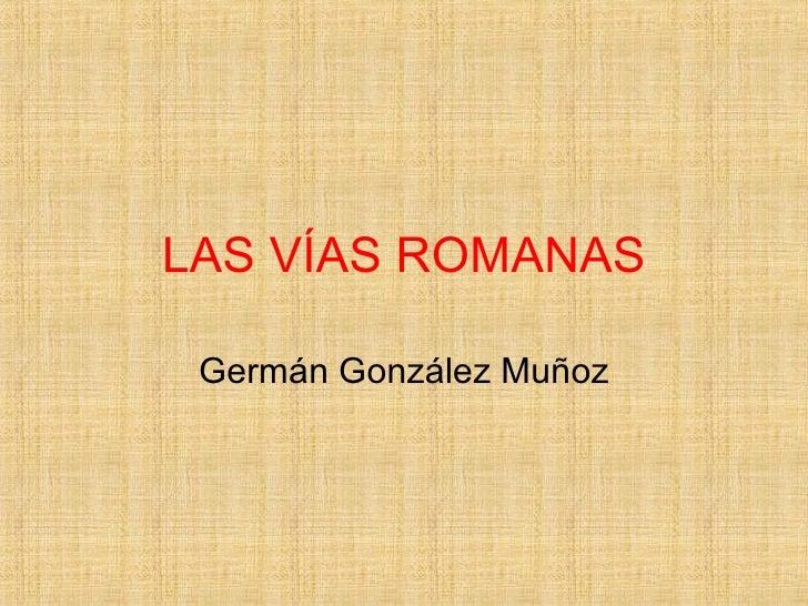LAS VÍAS ROMANAS Germán González Muñoz