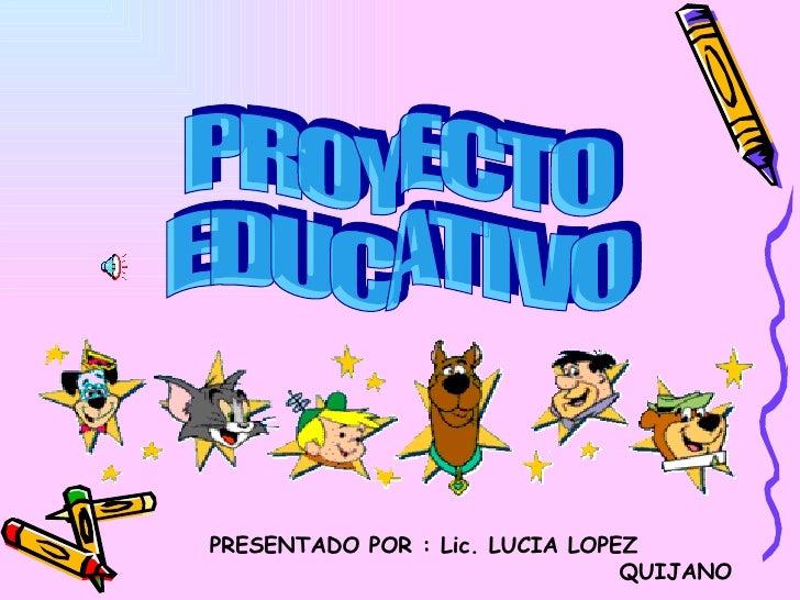 PROYECTO EDUCATIVO PRESENTADO POR : Lic. LUCIA LOPEZ  QUIJANO