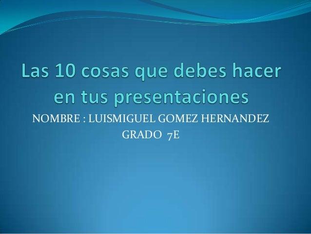 NOMBRE : LUISMIGUEL GOMEZ HERNANDEZ GRADO 7E